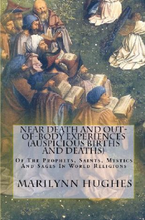 Near Death And Out-Of-Body Experiences (Auspicious Births And Deaths): Of The Prophets, Saints, Mystics And Sages In World Religions, By Marilynn Hughes