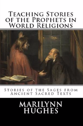 Teaching Stories of the Prophets in World Religions: Stories of the Sages from Ancient Sacred Texts, By Marilynn Hughes