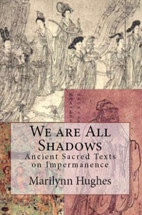 We are all Shadows: Ancient Sacred Texts on Impermanence, By Marilynn Hughes