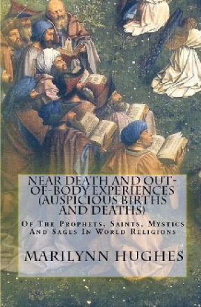 Near Death And Out-Of-Body Experiences (Auspicious Births And Deaths): Of The Prophets, Saints, Mystics And Sages In World Religions, By Marilynn Hughes (An Out of Body Travel Book)