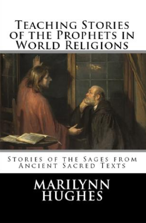 Teaching Stories of the Prophets in World Religions: Stories of the Sages from Ancient Sacred Texts, By Marilynn Hughes (An Ancient Sacred Text Book)