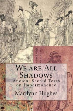 We are all Shadows: Ancient Sacred Texts on Impermanence, By Marilynn Hughes (An Ancient Sacred Text Book)