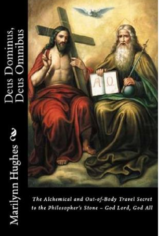 Deus Dominus, Deus Omnibus: The Alchemical and Out-of-Body Travel Secret to the Philosopher's Stone - God Lord, God All , By Marilynn Hughes (An Out of Body Travel Book)